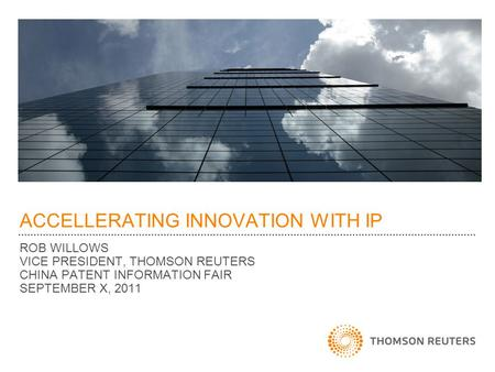 ACCELLERATING INNOVATION WITH IP ROB WILLOWS VICE PRESIDENT, THOMSON REUTERS CHINA PATENT INFORMATION FAIR SEPTEMBER X, 2011.