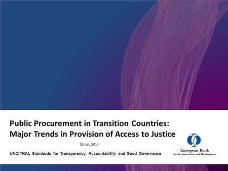 Public Procurement in Transition Countries: Major Trends in Provision of Access to Justice 16 July 2014 UNCITRAL Standards for Transparency, Accountability.
