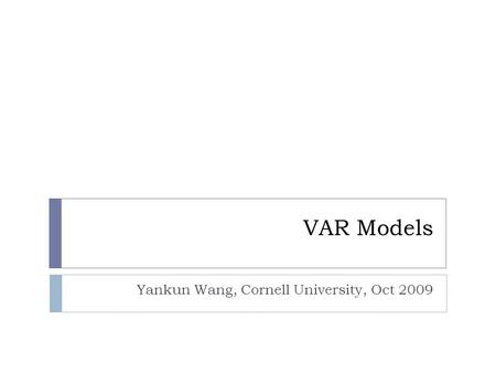 VAR Models Yankun Wang, Cornell University, Oct 2009.