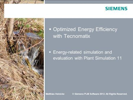 Matthias Heinicke© Siemens PLM Software 2013. All Rights Reserved.  Optimized Energy Efficiency with Tecnomatix  Energy-related simulation and evaluation.