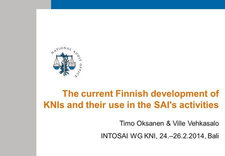 The current Finnish development of KNIs and their use in the SAI's activities Timo Oksanen & Ville Vehkasalo INTOSAI WG KNI, 24.–26.2.2014, Bali.