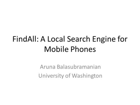 FindAll: A Local Search Engine for Mobile Phones Aruna Balasubramanian University of Washington.
