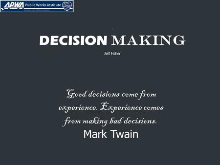 . DECISION MAKING Jeff Fisher Good decisions come from experience. Experience comes from making bad decisions. Mark Twain.