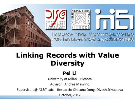 Linking Records with Value Diversity Pei Li University of Milan – Bicocca Advisor : Andrea Maurino AT&T Labs - Research: Xin Luna Dong, Divesh.