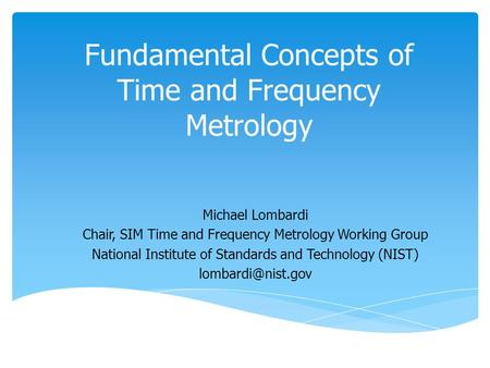 Fundamental Concepts of Time and Frequency Metrology Michael Lombardi Chair, SIM Time and Frequency Metrology Working Group National Institute of Standards.