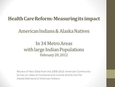 Health Care Reform: Measuring its impact American Indians & Alaska Natives In 34 Metro Areas with large Indian Populations February 20, 2012 Review of.