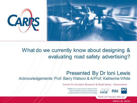 CRICOS No. 00213J What do we currently know about designing & evaluating road safety advertising? Presented By Dr Ioni Lewis Acknowledgements: Prof. Barry.