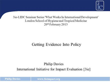 Www.3ieimpact.org Philip Davies International Initiative for Impact Evaluation [3ie] Getting Evidence Into Policy 3ie-LIDC Seminar Series 'What Works In.