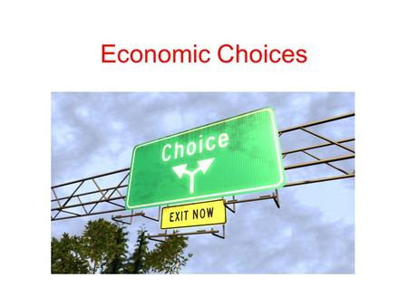 Economic Choices. Incentive Economics focuses on the choices people make Economic reasoning is used everywhere People make choices based on their perceptions.