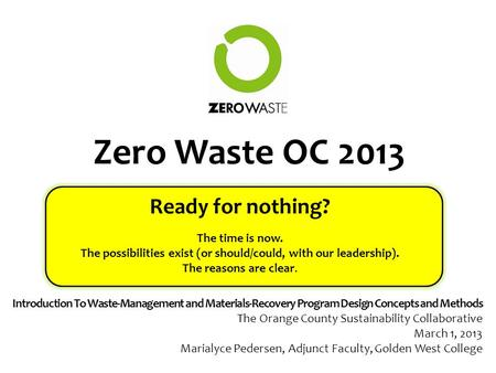 Zero Waste OC 2013 Ready for nothing? The time is now. The possibilities exist (or should/could, with our leadership). The reasons are clear. Introduction.