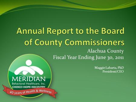 Alachua County Fiscal Year Ending June 30, 2011 Maggie Labarta, PhD President/CEO.