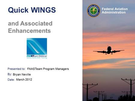 Presented to: By: Date: Federal Aviation Administration Quick WINGS and Associated Enhancements FAASTeam Program Managers Bryan Neville March 2012.