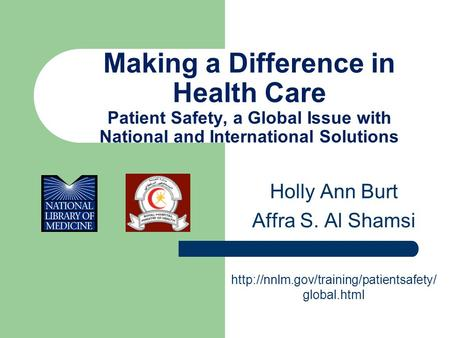 Making a Difference in Health Care Patient Safety, a Global Issue with National and International Solutions Holly Ann Burt Affra S. Al Shamsi