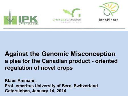 Against the Genomic Misconception a plea for the Canadian product - oriented regulation of novel crops Klaus Ammann, Prof. emeritus University of Bern,