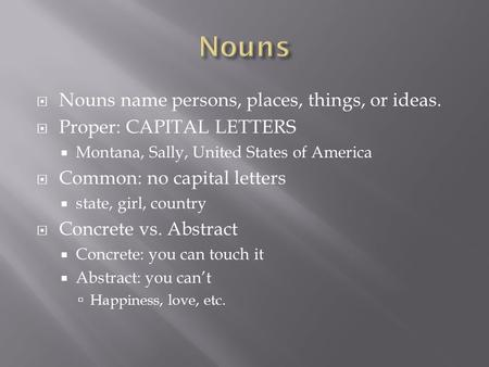  Nouns name persons, places, things, or ideas.  Proper: CAPITAL LETTERS  Montana, Sally, United States of America  Common: no capital letters  state,