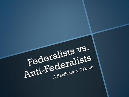 Federalists vs. Anti-Federalists A Ratification Debate.