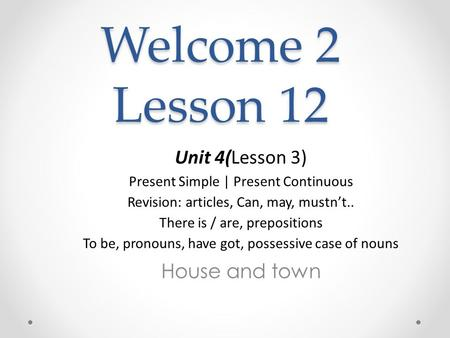 Welcome 2 Lesson 12 Unit 4(Lesson 3) Present Simple | Present Continuous Revision: articles, Сan, may, mustn't.. There is / are, prepositions To be, pronouns,