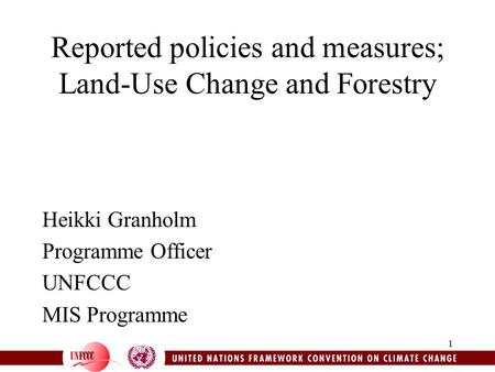 1 Reported policies and measures; Land-Use Change and Forestry Heikki Granholm Programme Officer UNFCCC MIS Programme.