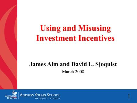 1 Using and Misusing Investment Incentives James Alm and David L. Sjoquist March 2008.