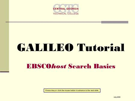 GALILEO Tutorial EBSCOhost Search Basics Press a key or click the mouse button to advance to the next slide. July 2008.