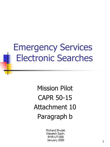 1 Emergency Services Electronic Searches Mission Pilot CAPR 50-15 Attachment 10 Paragraph b Richard Shulak Wasatch Sqdn. RMR-UT-008 January 2000.