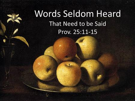 Words Seldom Heard That Need to be Said Prov. 25:11-15.
