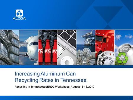Increasing Aluminum Can Recycling Rates in Tennessee Recycling in Tennessee: SERDC Workshops; August 13-15, 2012 1.