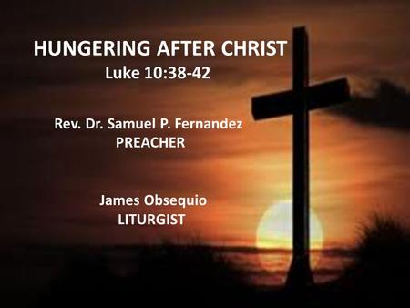 HUNGERING AFTER CHRIST Luke 10:38-42 Rev. Dr. Samuel P. Fernandez PREACHER James Obsequio LITURGIST.