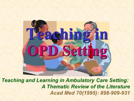 Teaching in OPD Setting Teaching and Learning in Ambulatory Care Setting: A Thematic Review of the Literature Acad Med 70(1995): 898-909-931.