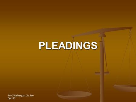 Prof. Washington Civ. Pro. Spr. 06 PLEADINGS. PLEADINGS The pleading stage of litigation involves the complaint, the answer and pre-answer motions The.