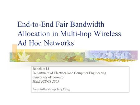 End-to-End Fair Bandwidth Allocation in Multi-hop Wireless Ad Hoc Networks Baochun Li Department of Electrical and Computer Engineering University of Toronto.
