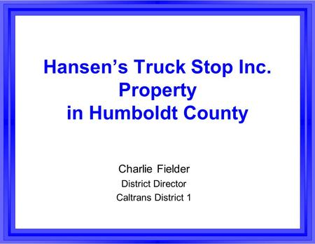 Hansen's Truck Stop Inc. Property in Humboldt County Charlie Fielder District Director Caltrans District 1.