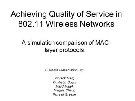 Achieving Quality of Service in 802.11 Wireless Networks A simulation comparison of MAC layer protocols. CS444N Presentation By: Priyank Garg Rushabh Doshi.