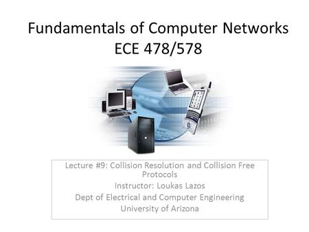 Fundamentals of Computer Networks ECE 478/578 Lecture #9: Collision Resolution and Collision Free Protocols Instructor: Loukas Lazos Dept of Electrical.