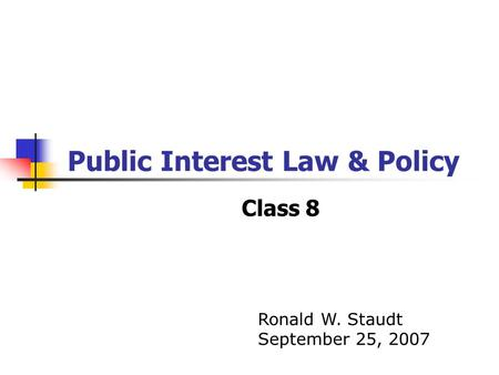 Public Interest Law & Policy Class 8 Ronald W. Staudt September 25, 2007.