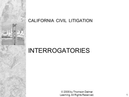 © 2005 by Thomson Delmar Learning. All Rights Reserved.1 CALIFORNIA CIVIL LITIGATION INTERROGATORIES.
