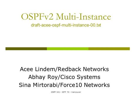 OSPF WG – IETF 70 - Vancouver OSPFv2 Multi-Instance draft-acee-ospf-multi-instance-00.txt Acee Lindem/Redback Networks Abhay Roy/Cisco Systems Sina Mirtorabi/Force10.
