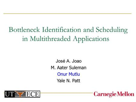 Bottleneck Identification and Scheduling in Multithreaded Applications José A. Joao M. Aater Suleman Onur Mutlu Yale N. Patt.