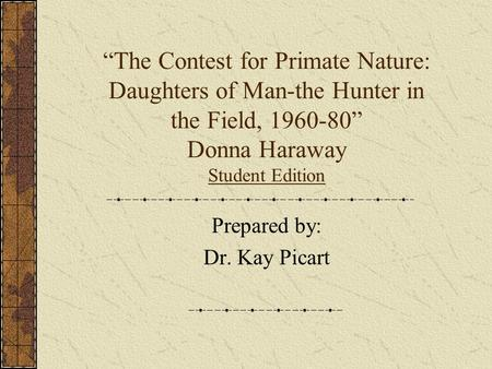 """The Contest for Primate Nature: Daughters of Man-the Hunter in the Field, 1960-80"" Donna Haraway Student Edition Prepared by: Dr. Kay Picart."
