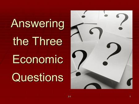 2-11 Answering the Three Economic Questions. Three Key Economic Questions 1. What goods and services should be produced? 2. How should these goods and.