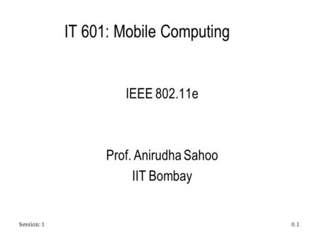 Session: 1 0.1 IT 601: Mobile Computing IEEE 802.11e Prof. Anirudha Sahoo IIT Bombay.