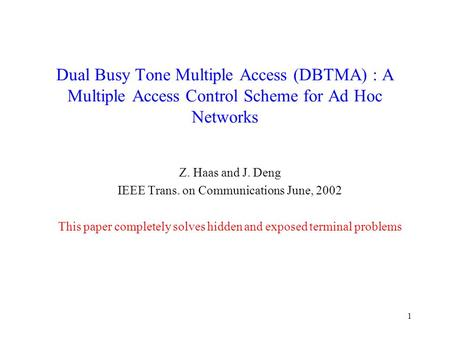 1 Dual Busy Tone Multiple Access (DBTMA) : A Multiple Access Control Scheme for Ad Hoc Networks Z. Haas and J. Deng IEEE Trans. on Communications June,