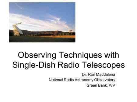 Observing Techniques with Single-Dish Radio Telescopes Dr. Ron Maddalena National Radio Astronomy Observatory Green Bank, WV.