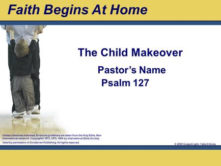 © 2008 Gospel Light. Take It Home. Pastor's Name Psalm 127 Unless otherwise indicated, Scripture quotations are taken from the Holy Bible, New International.