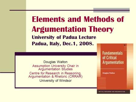 Elements and Methods of Argumentation Theory University of Padua Lecture Padua, Italy, Dec.1, 2008. Douglas Walton Assumption University Chair in Argumentation.