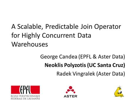 A Scalable, Predictable Join Operator for Highly Concurrent Data Warehouses George Candea (EPFL & Aster Data) Neoklis Polyzotis (UC Santa Cruz) Radek Vingralek.
