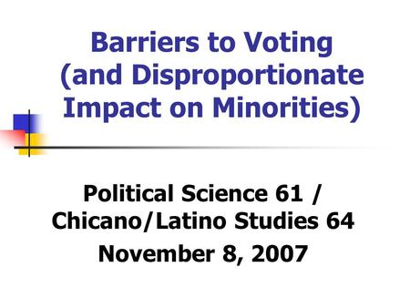 Barriers to Voting (and Disproportionate Impact on Minorities) Political Science 61 / Chicano/Latino Studies 64 November 8, 2007.