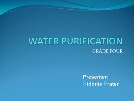GRADE FOUR Presenter: S idonie F rater. State what is water purification Identify the methods of water purification Suggest which method is most appropriate.