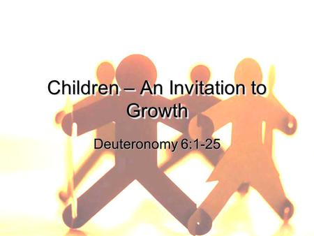 Children – An Invitation to Growth Deuteronomy 6:1-25.