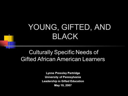 YOUNG, GIFTED, AND BLACK Culturally Specific Needs of Gifted African American Learners Lynne Pressley Partridge University of Pennsylvania Leadership in.